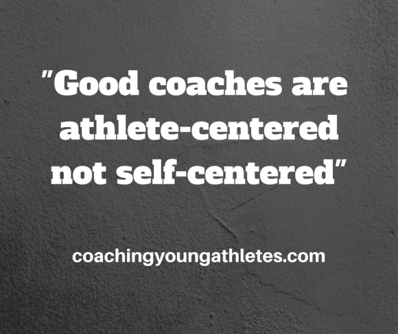 Good coaches are athlete-centered,not self-centered