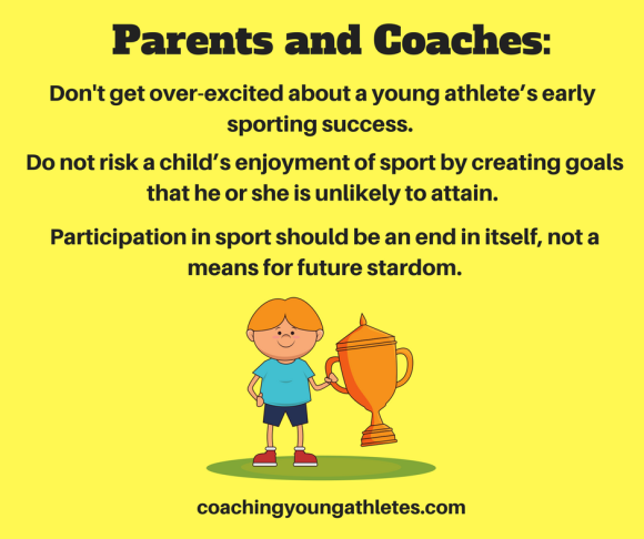 Parents and coaches should not get over-excited about a young athlete_s early sporting success and create unrealistic expectations of them. Do not risk a child_s enjoyment of sport b